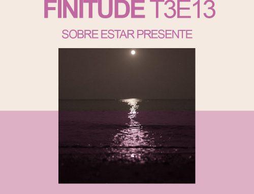 Finitude T3E13 – Sobre estar presente